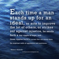 """Each time a man stands for an ideal.... he sends forth a ripple of hope..."""